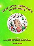 Jeux pour apprendre en s'éclatant (Tome 1 : florilège de jeux/activités en fonction de l'âge de l'enfant et de ce que vous voulez développer chez lui)