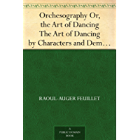 Orchesography Or, the Art of Dancing The Art of Dancing by Characters and Demonstrative Figures