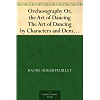 Orchesography Or, the Art of Dancing The Art of Dancing by Characters and Demonstrative Figures (English Edition)