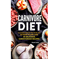 Carnivore Diet: A Complete Step-by-Step Guide with 10 Food Plans and 30 Delicious Carnivorous Recipes
