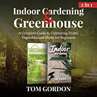 Image for Indoor Gardening & Greenhouse: 2 in 1: A Complete Guide to Cultivating Fruits, Vegetables and Herbs for Beginners