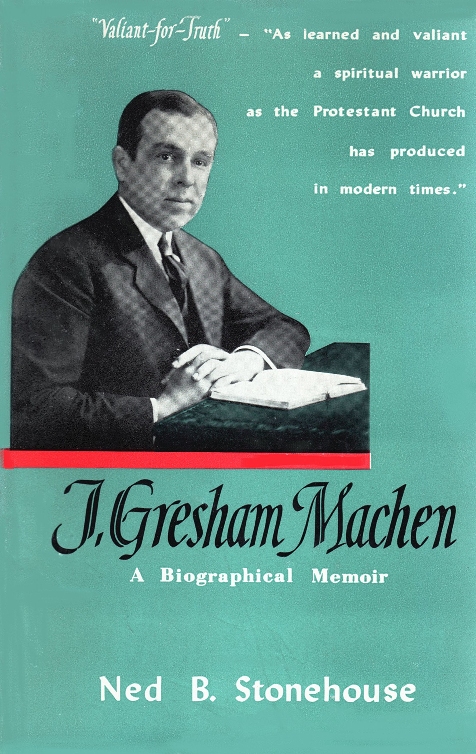 J. Gresham Machen: A Biographical Memoir: Ned Bernard Stonehouse ...