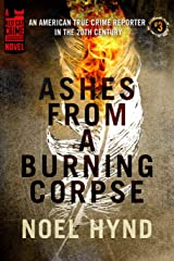Ashes From A Burning Corpse (An American True Crime Reporter in the 20th Century Book 3) Kindle Edition