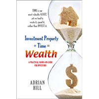 Investment Property + Time = Wealth: Time is our Most Valuable Asset, Yet We Tend to Waste It, Rather Than Invest it