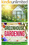 Greenhouse Gardening: How To Build And Sustain A Greenhouse Garden