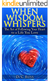 When Wisdom Whispers: The Art of Following Your Heart to a Life You Love