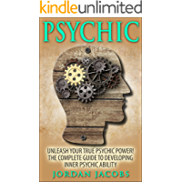 Psychic: Unleash Your True Psychic Power! The Complete Guide to Developing Inner Psychic Ability (Psychic Development - Clairvoyance - ESP - Psychic Ability - Mediumship)