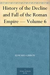 History of the Decline and Fall of the Roman Empire — Volume 6 Kindle Edition