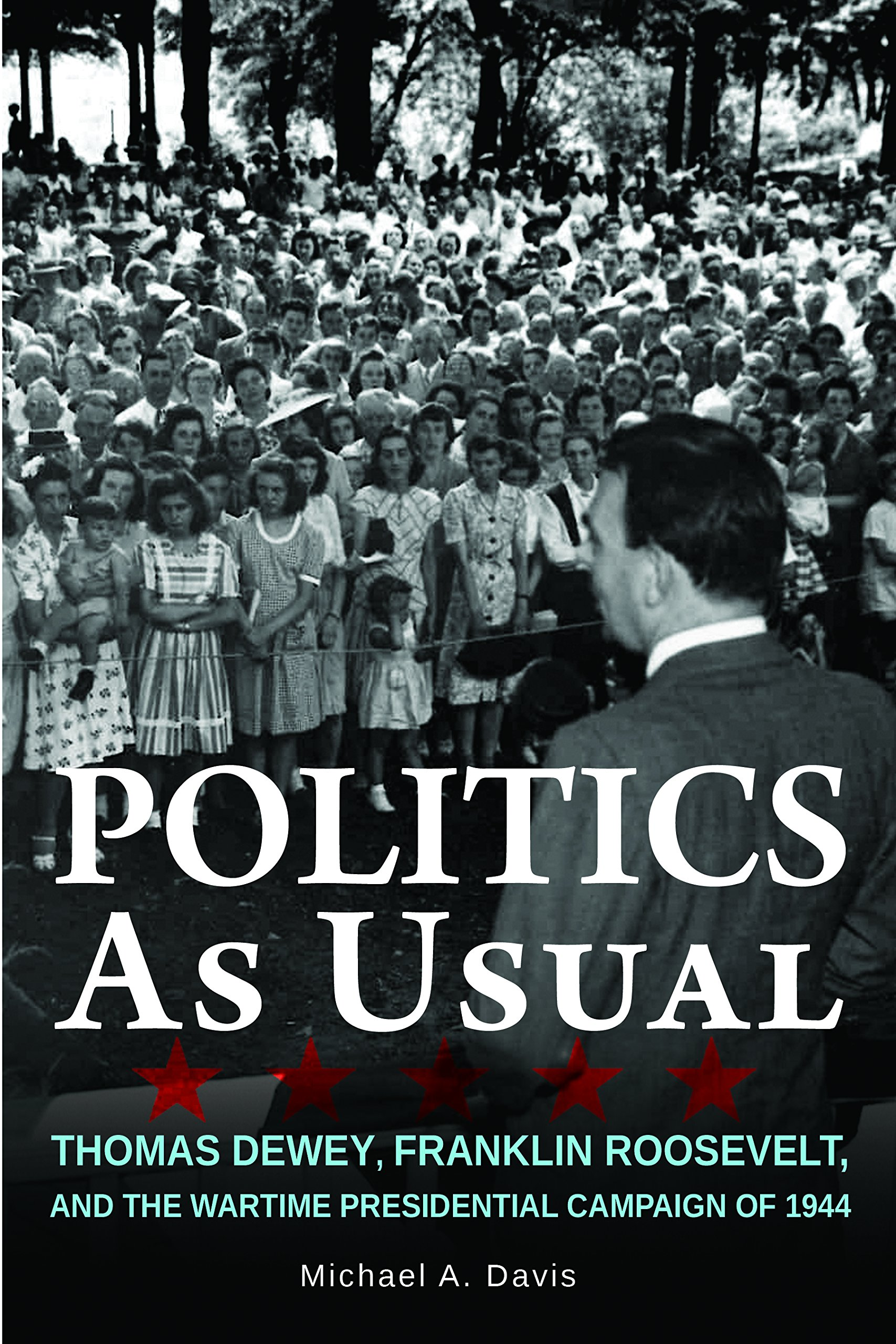 Politics as Usual: Thomas Dewey, Franklin Roosevelt, and the Wartime Presidential campaign of 1944 PDF