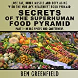 Secrets of the Superhuman Food Pyramid, Part 1: Herbs, Spices and Sweeteners: Lose Fat, Build Muscle & Defy Aging with the World's Healthiest Food Pyramid