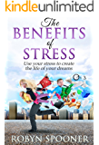 The Benefits of Stress: Use Your Stress to Create the Life of Your Dreams