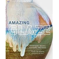 Amazing Glaze: Techniques, Recipes, Finishing, and Firing