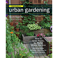 Field Guide to Urban Gardening: How to Grow Plants, No Matter Where You Live: Raised Beds • Vertical Gardening • Indoor…