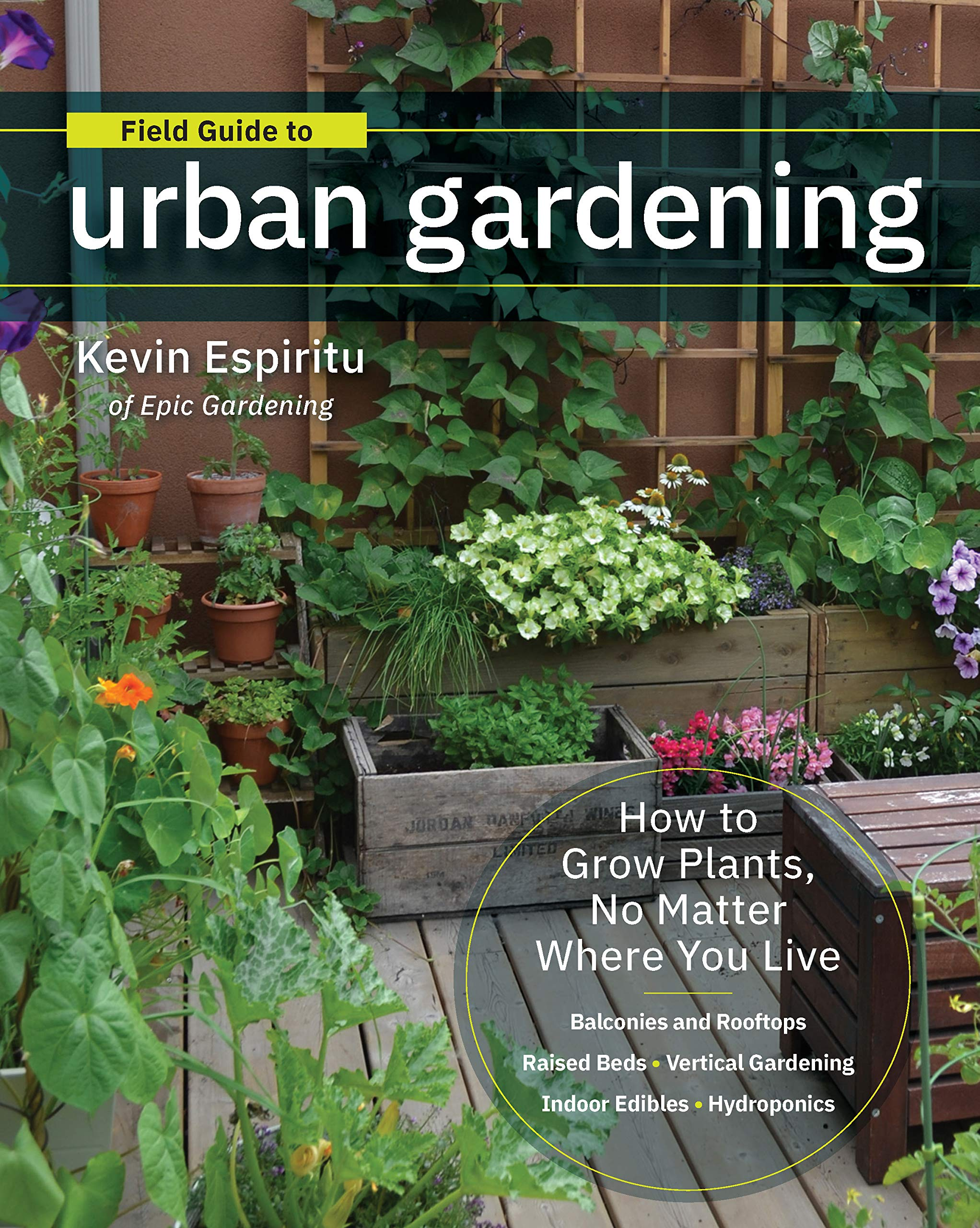 Field Guide To Urban Gardening How To Grow Plants No Matter Where You Live Raised Beds Vertical Gardening Indoor Edibles Balconies And Rooftops Hydroponics Espiritu Kevin 9780760363966 Amazon Com Books