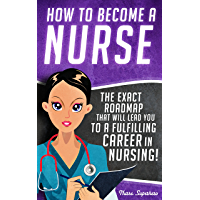 How to Become a Nurse: The Exact Roadmap That Will Lead You to a Fulfilling Career in Nursing! (NCLEX Review Book Included) (Registered Nurse, Licensed ... Certified Nursing Assistant, Job Hunting 1)