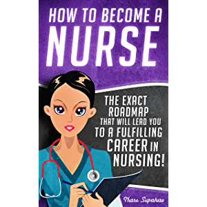 How to Become a Nurse: The Exact Roadmap That Will Lead You to a Fulfilling Career in Nursing! (NCLEX Review Book…
