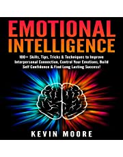 Emotional Intelligence: 100+ Skills, Tips, Tricks & Techniques to Improve Interpersonal Connection, Control Your Emotions, Build Self Confidence & Find Long Lasting Success!