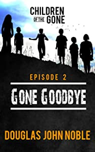 Gone Goodbye - Children of the Gone: Post Apocalyptic Young Adult Series - Episode 2 of 12