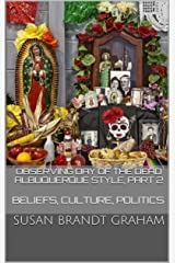 Observing Day of the Dead Albuquerque Style, Part 2: Beliefs, Culture, Politics (As Seen in New Mexico... Book 3) Kindle Edition