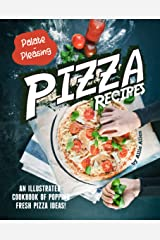 Palate-Pleasing Pizza Recipes: An Illustrated Cookbook of Popping Fresh Pizza Ideas! Kindle Edition