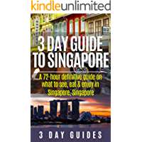 3 Day Guide to Singapore: A 72-hour Definitive Guide on What to See, Eat and Enjoy in Singapore, Singapore (3 Day Travel Guides Book 12)