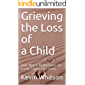 Grieving the Loss of A Child: One Man's Reflections On A Life Taken Too Soon (Grief Book 1)