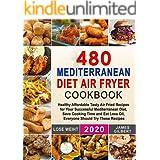 480 Mediterranean Diet Air Fryer Cookbook: Healthy Affordable Tasty Air Fried Recipes for Your Successful Mediterranean Diet,