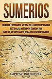 Sumerios: Una guía fascinante acerca de la historia sumeria antigua, la mitología sumeria y el imperio mesopotámico de…