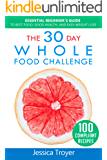 The 30 Day Whole Foods Challenge: Essential Beginner`s Guide to Best Food, Good Health, and Easy Weight Loss; With 100 Compliant, Simple and Delicious Recipes; 30 Day Whole Foods Meal Plan Included