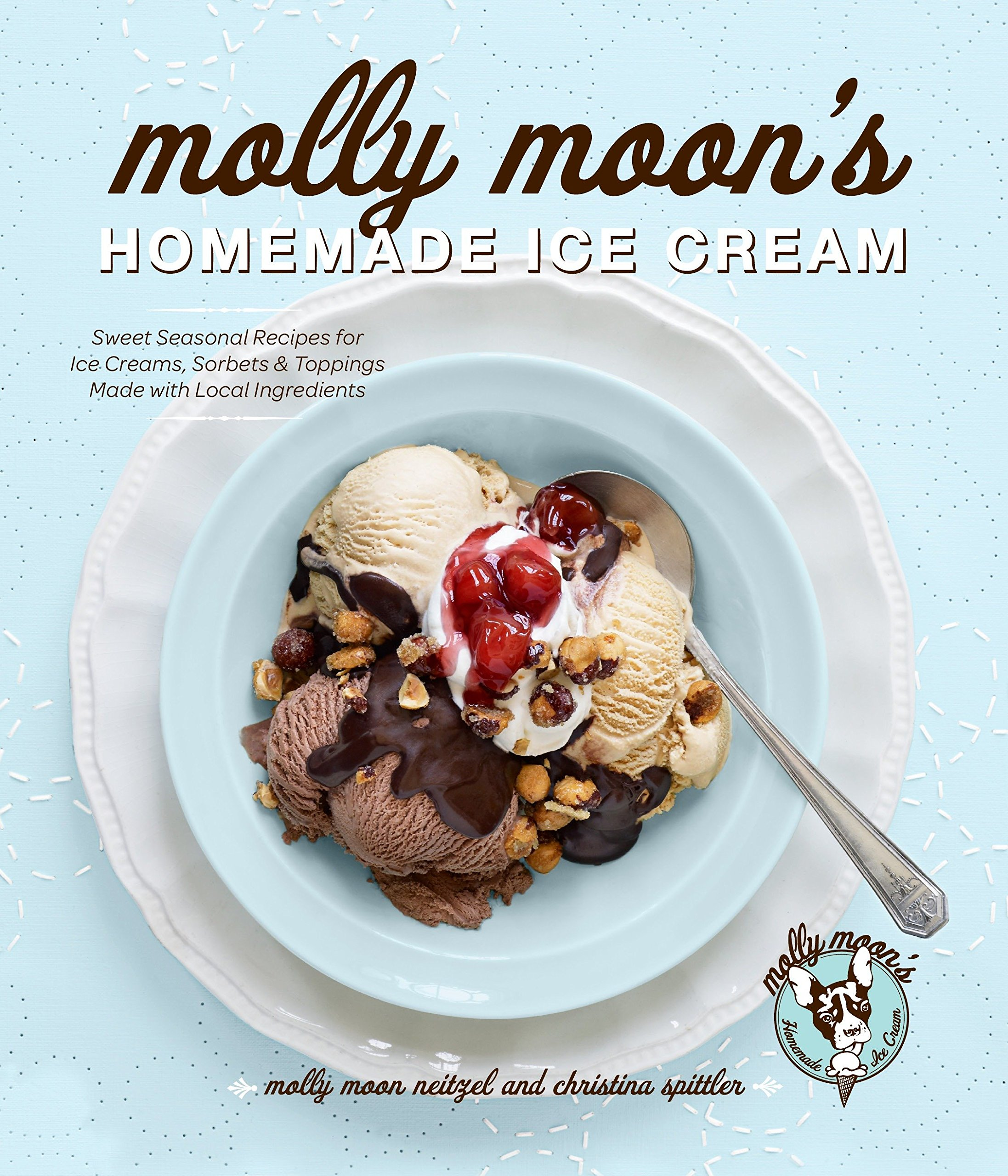 Molly Moon's Homemade Ice Cream: Sweet Seasonal Recipes for Ice Creams, Sorbets, and Toppings Made with Local Ingredients by Sasquatch Books