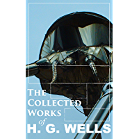 The Collected Works of H. G. Wells: Over 120+ Science Fiction Classics, Dystopian Novels & Time Travel Tales; Including Scientific, Political and Historical ... Worlds, Modern Utopia…) (English Edition)