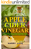 Apple Cider Vinegar: Lose Weight, Detox, Feel Great,Simple Recipes And Better Your Health With Apple Cider Vinegar!