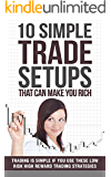 10 Simple Trade Setups That Can Make You Rich: Trading is Simple if You Use These Low Risk High Reward Trading Strategies