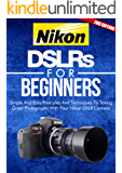 Photography: Nikon DSLRs For Beginners 2ND EDITION: Pictures: Simple And Easy Principles & Techniques To Taking Great Photographs With Your Nikon DSLR ... (DSLR Cameras Book 4) (English Edition)