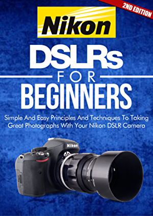 Photography: Nikon DSLRs For Beginners 2ND EDITION: Pictures: Simple And Easy Principles & Techniques To Taking Great Photographs With Your Nikon DSLR ... How To Photograph) (DSLR Cameras Book 4)