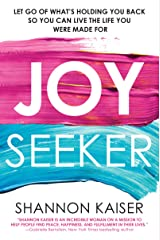 Joy Seeker: Let Go of What's Holding You Back So You Can Live the Life You Were Made For Kindle Edition