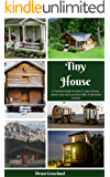 Tiny House: A Practical Guide On How To Save Money, Spend Less And Live More With A Minimalist Lifestyle