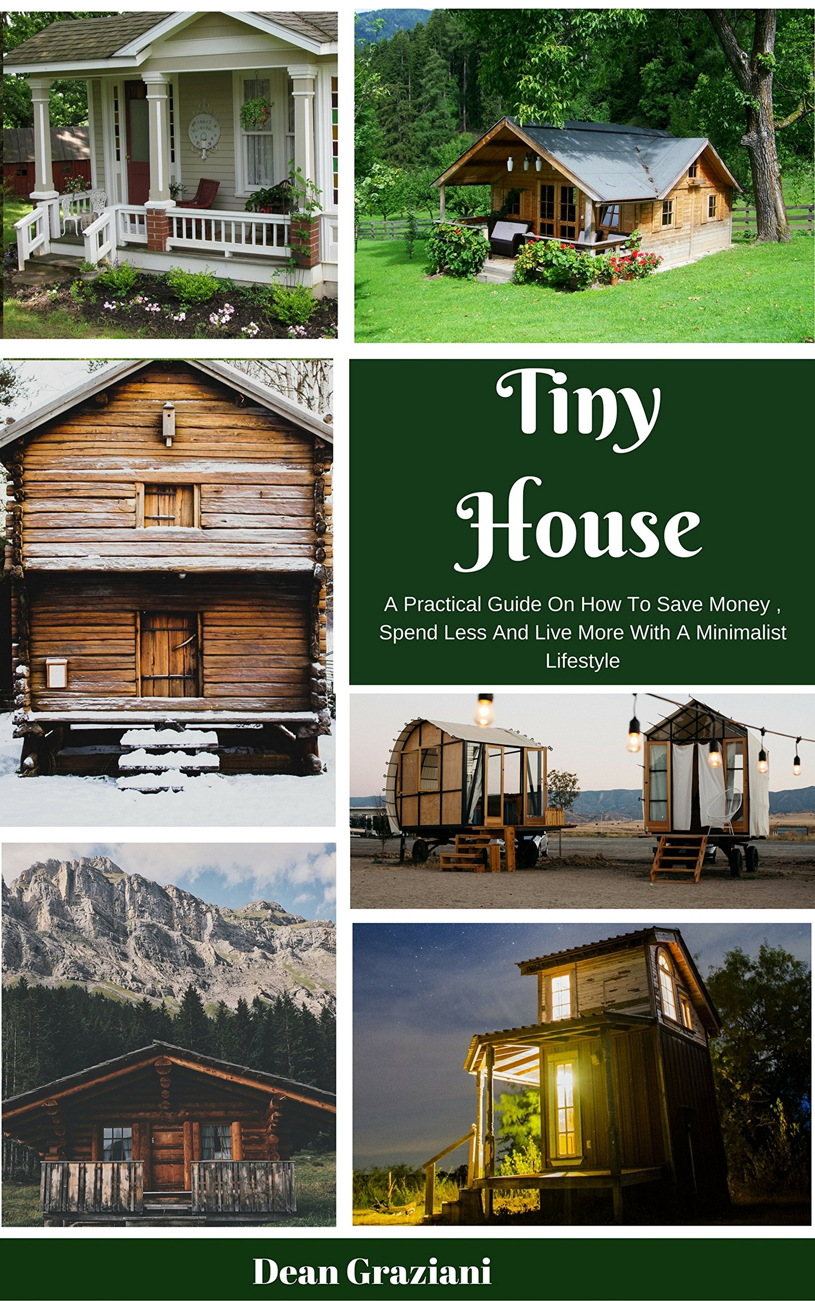 Tiny House  A Practical Guide On How To Save Money Spend Less And Live More With A Minimalist Lifestyle  English Edition