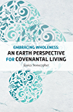 Embracing Wholeness: An Earth Perspective for Covenantal Living: United Methodist Women Spiritual Growth Study: 2018