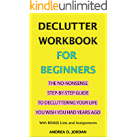 Declutter Workbook for Beginners: The No-Nonsense Step-by-Step Guide to Decluttering Your Life You Wish You Had Years Ago (With BONUS Lists and Assignments) ... Declutter Your Mind, Declutter Your Home)