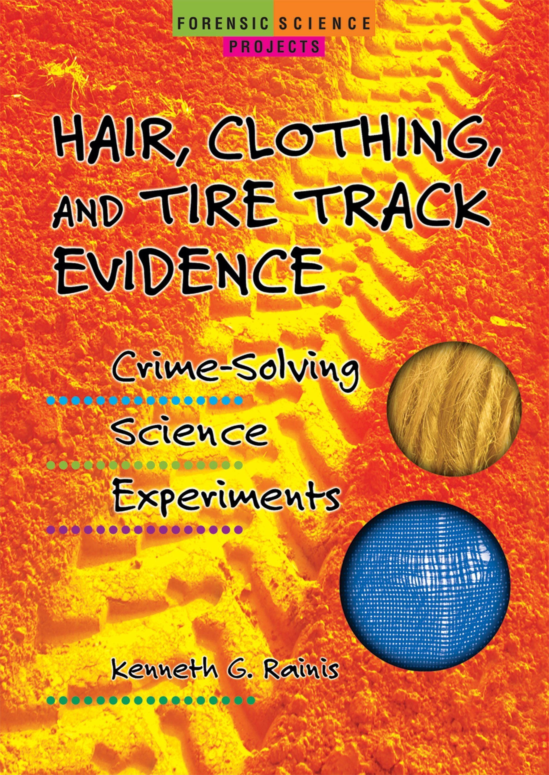 Hair, Clothing, and Tire Track Evidence: Crime-Solving Science Experiments (Forensic Science Projects)