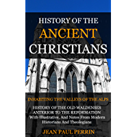 HISTORY OF THE ANCIENT CHRISTIANS (THE WALDENSES, THE ALBIGENSES, THE VAUDOIS ) (English Edition)