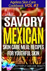 Savory Mexican Cook Book Skin Care Recipes For Youthful Skin: The Mexican Cookbook Anti Aging Diet (The Ageless Skin Care Cookbook Volume 3) Kindle Edition