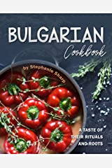 Bulgarian Cookbook: A Taste of Their Rituals and Roots Kindle Edition