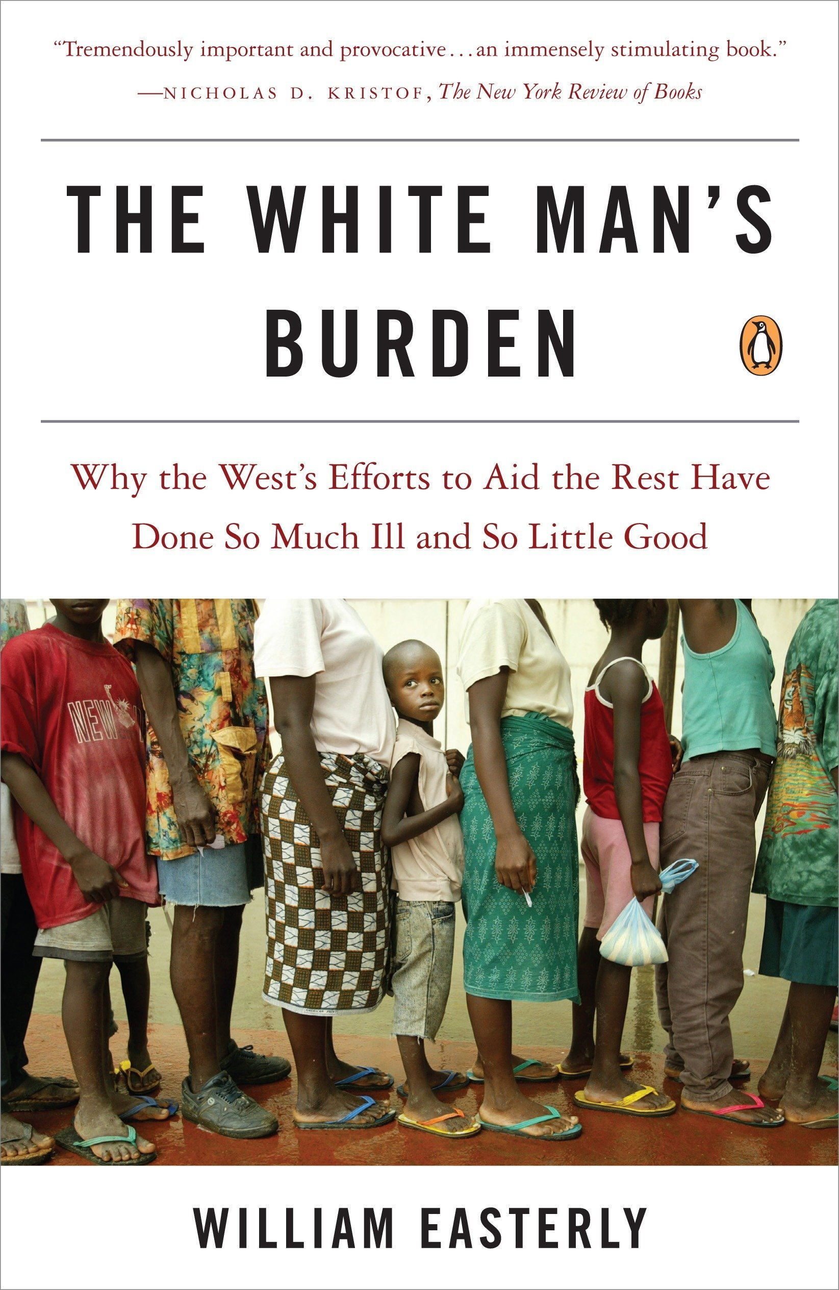 The White Man's Burden: Why the West's Efforts to Aid the Rest Have Done So Much Ill and So Little Good