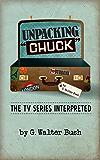 "Unpacking ""Chuck"": The TV Series Interpreted (English Edition)"
