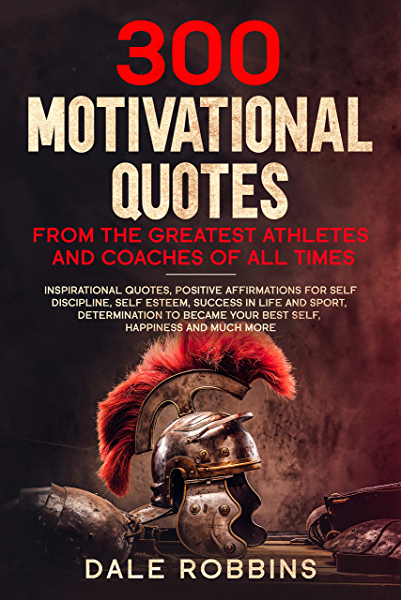 300 Motivational Quotes From The Greatest Athletes And Coaches Of All Times Inspirational Quotes Positive Affirmations For Self Discipline Self Esteem Success In Life And Sport Determination Kindle Edition By Robbins