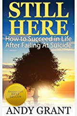 Still Here: How to Succeed in Life After Failing At Suicide Kindle Edition