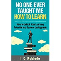 No One Ever Taught Me How to Learn: How to Unlock Your Learning Potential and Become Unstoppable (Master Your Mind, Revolutionize Your Life Series Book 4)