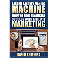 Become a Money Making Machine: How to Find Financial Success with Affiliate Marketing (English Edition)
